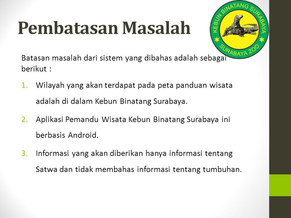 Pembatasan Masalah Batasan masalah dari sistem yang dibahas adalah sebagai berikut : 1.Wilayah yang akan terdapat pada peta panduan wisata adalah di dalam Kebun Binatang Surabaya.
