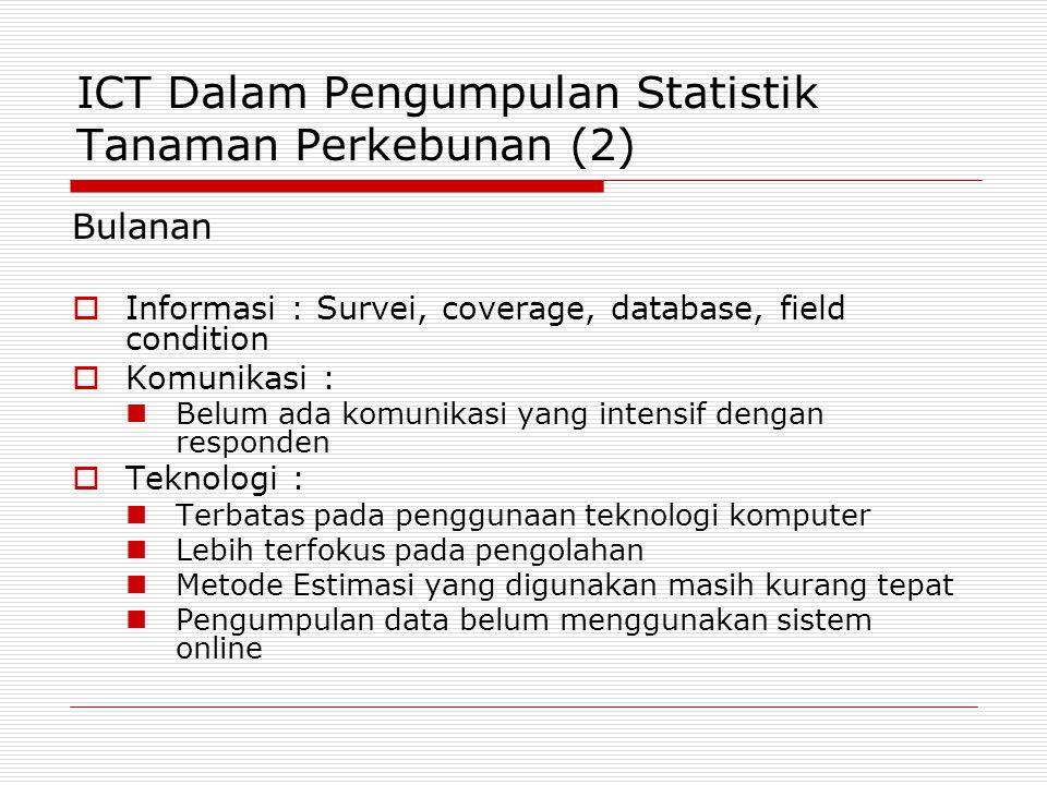 ICT Dalam Pengumpulan Statistik Tanaman Perkebunan (2) Bulanan  Informasi : Survei, coverage, database, field condition  Komunikasi : Belum ada komu