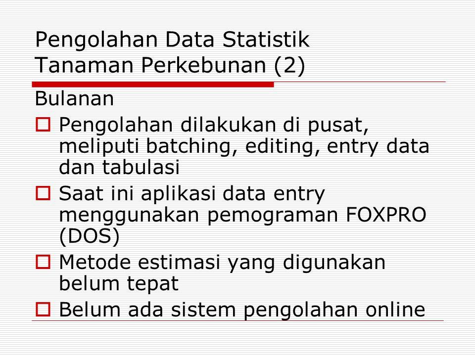 Pengolahan Data Statistik Tanaman Perkebunan (2) Bulanan  Pengolahan dilakukan di pusat, meliputi batching, editing, entry data dan tabulasi  Saat i
