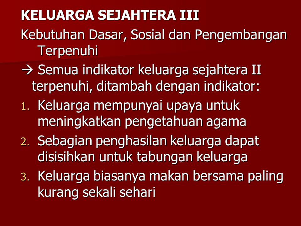 KELUARGA SEJAHTERA III Kebutuhan Dasar, Sosial dan Pengembangan Terpenuhi  Semua indikator keluarga sejahtera II terpenuhi, ditambah dengan indikator