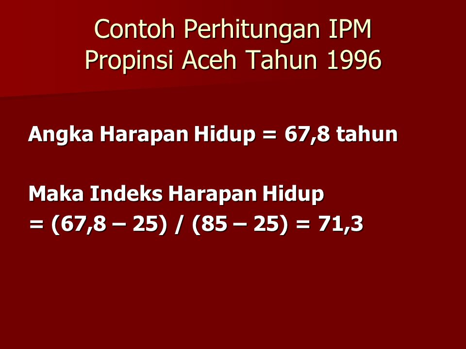 Contoh Perhitungan IPM Propinsi Aceh Tahun 1996 Angka Harapan Hidup = 67,8 tahun Maka Indeks Harapan Hidup = (67,8 – 25) / (85 – 25) = 71,3