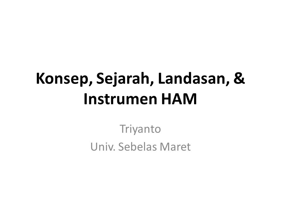 Konsep, Sejarah, Landasan, & Instrumen HAM Triyanto Univ. Sebelas Maret