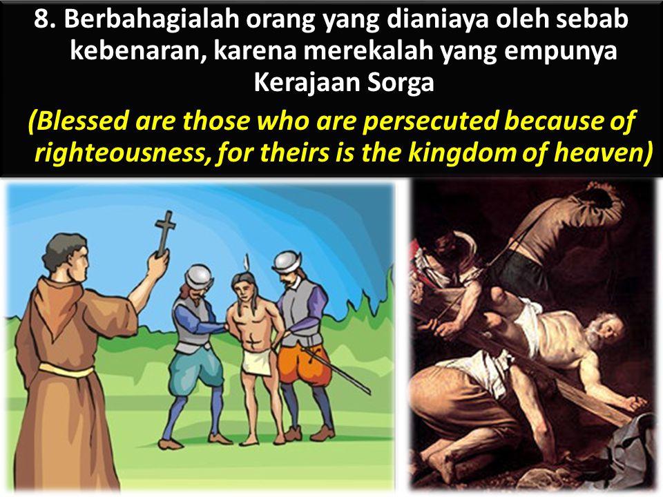 8. Berbahagialah orang yang dianiaya oleh sebab kebenaran, karena merekalah yang empunya Kerajaan Sorga (Blessed are those who are persecuted because