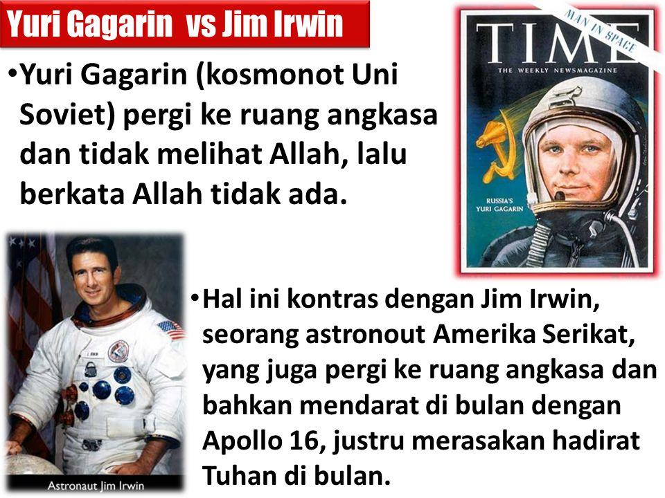 Yuri Gagarin (kosmonot Uni Soviet) pergi ke ruang angkasa dan tidak melihat Allah, lalu berkata Allah tidak ada. Hal ini kontras dengan Jim Irwin, seo