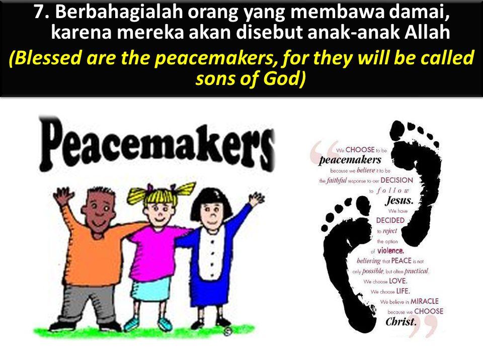7. Berbahagialah orang yang membawa damai, karena mereka akan disebut anak-anak Allah ( Blessed are the peacemakers, for they will be called sons of G
