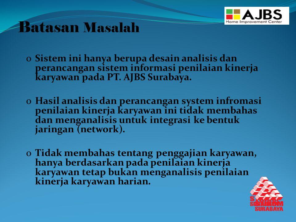 Batasan Masalah oSistem ini hanya berupa desain analisis dan perancangan sistem informasi penilaian kinerja karyawan pada PT. AJBS Surabaya. oHasil an