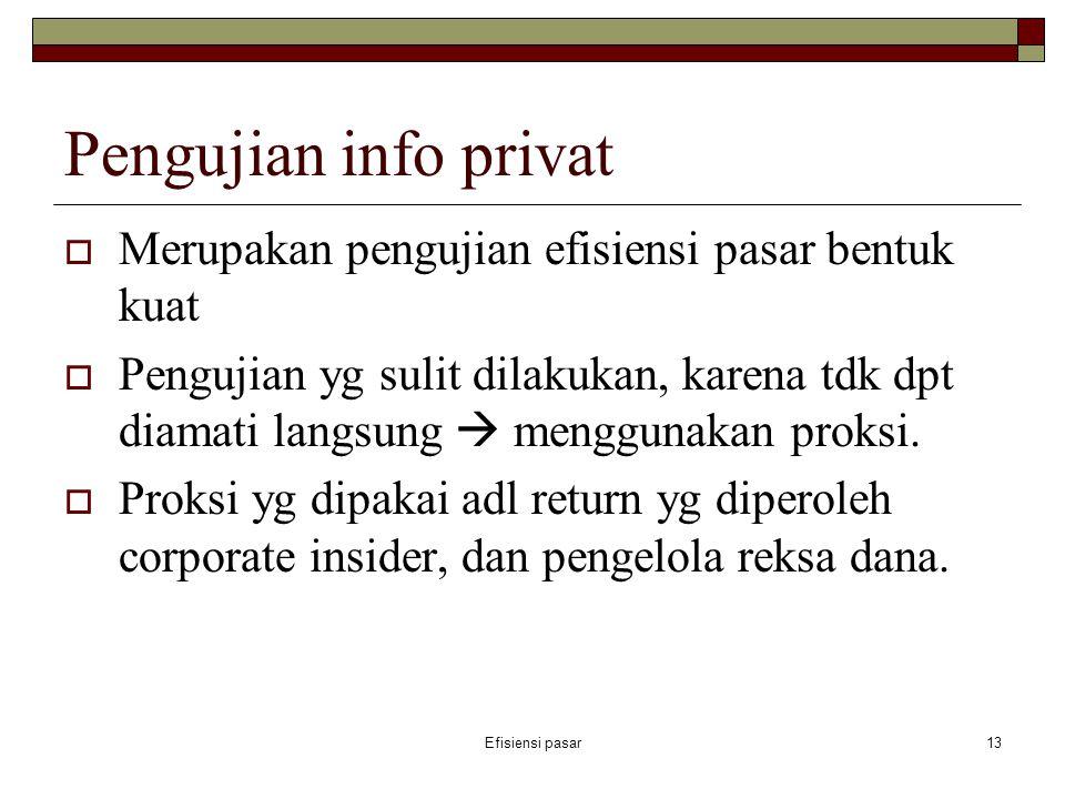 Efisiensi pasar13 Pengujian info privat  Merupakan pengujian efisiensi pasar bentuk kuat  Pengujian yg sulit dilakukan, karena tdk dpt diamati langs