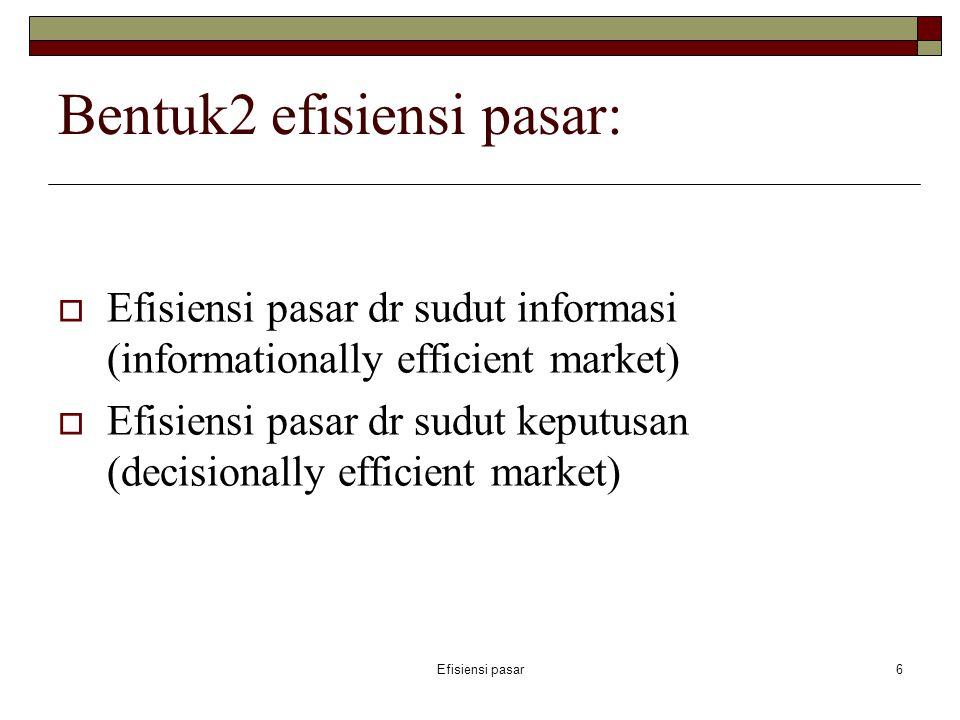 Efisiensi pasar6 Bentuk2 efisiensi pasar:  Efisiensi pasar dr sudut informasi (informationally efficient market)  Efisiensi pasar dr sudut keputusan