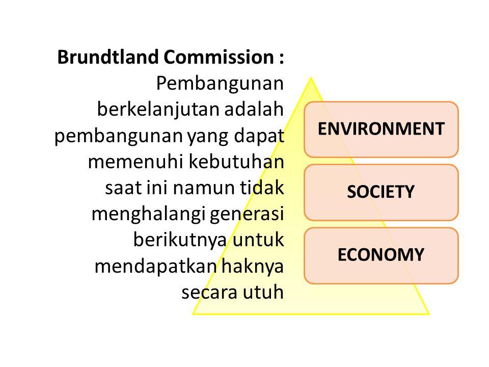 ENVIRONMENTSOCIETYECONOMY Brundtland Commission : Pembangunan berkelanjutan adalah pembangunan yang dapat memenuhi kebutuhan saat ini namun tidak menghalangi generasi berikutnya untuk mendapatkan haknya secara utuh