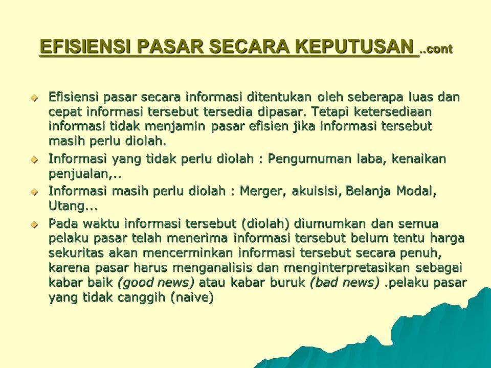 EFISIENSI PASAR SECARA KEPUTUSAN..cont  Efisiensi pasar secara informasi ditentukan oleh seberapa luas dan cepat informasi tersebut tersedia dipasar.