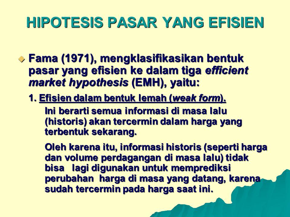HIPOTESIS PASAR YANG EFISIEN  Fama (1971), mengklasifikasikan bentuk pasar yang efisien ke dalam tiga efficient market hypothesis (EMH), yaitu: 1. Ef