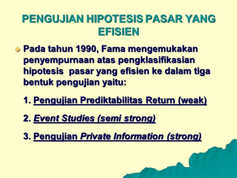 PENGUJIAN HIPOTESIS PASAR YANG EFISIEN  Pada tahun 1990, Fama mengemukakan penyempurnaan atas pengklasifikasian hipotesis pasar yang efisien ke dalam
