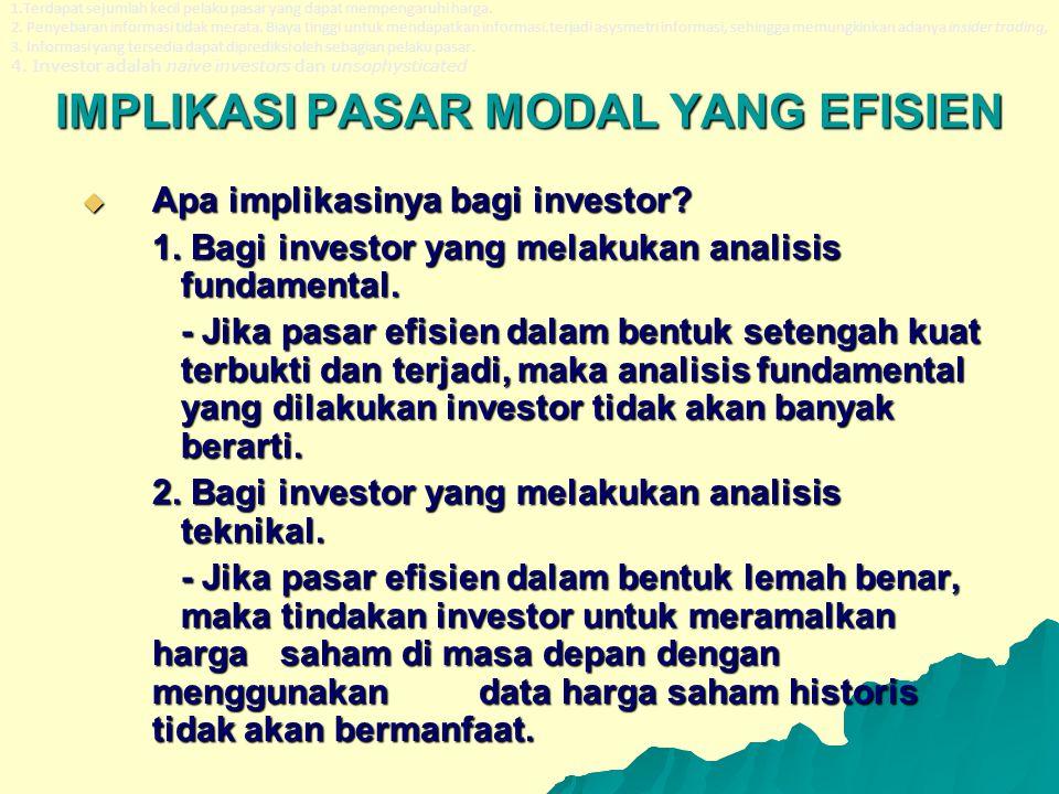 IMPLIKASI PASAR MODAL YANG EFISIEN  Apa implikasinya bagi investor? 1. Bagi investor yang melakukan analisis fundamental. - Jika pasar efisien dalam