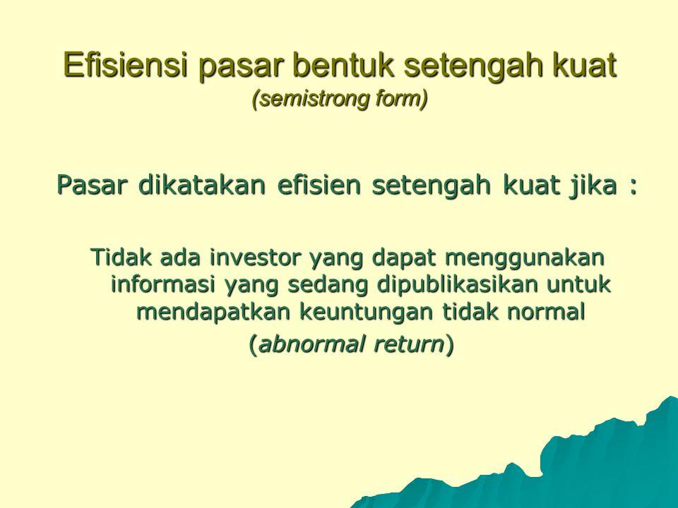 Efisiensi pasar bentuk setengah kuat (semistrong form) Pasar dikatakan efisien setengah kuat jika : Tidak ada investor yang dapat menggunakan informas