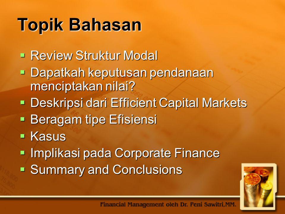 Topik Bahasan  Review Struktur Modal  Dapatkah keputusan pendanaan menciptakan nilai?  Deskripsi dari Efficient Capital Markets  Beragam tipe Efis