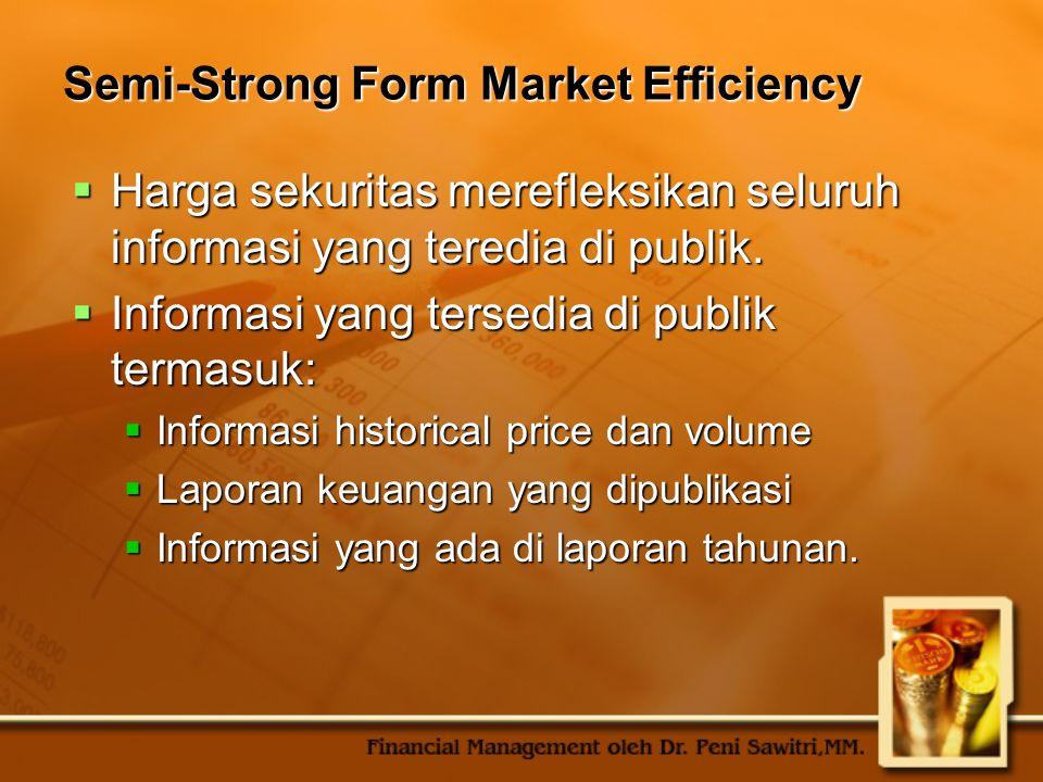 Semi-Strong Form Market Efficiency  Harga sekuritas merefleksikan seluruh informasi yang teredia di publik.  Informasi yang tersedia di publik terma