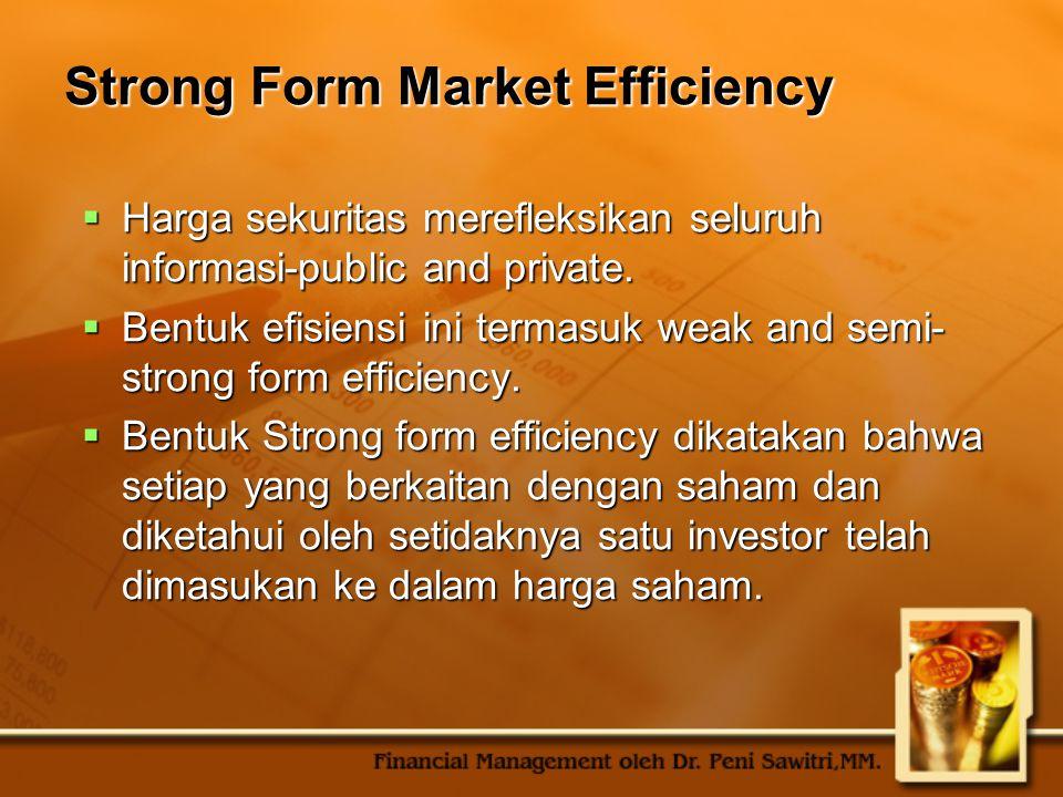 Strong Form Market Efficiency  Harga sekuritas merefleksikan seluruh informasi-public and private.  Bentuk efisiensi ini termasuk weak and semi- str