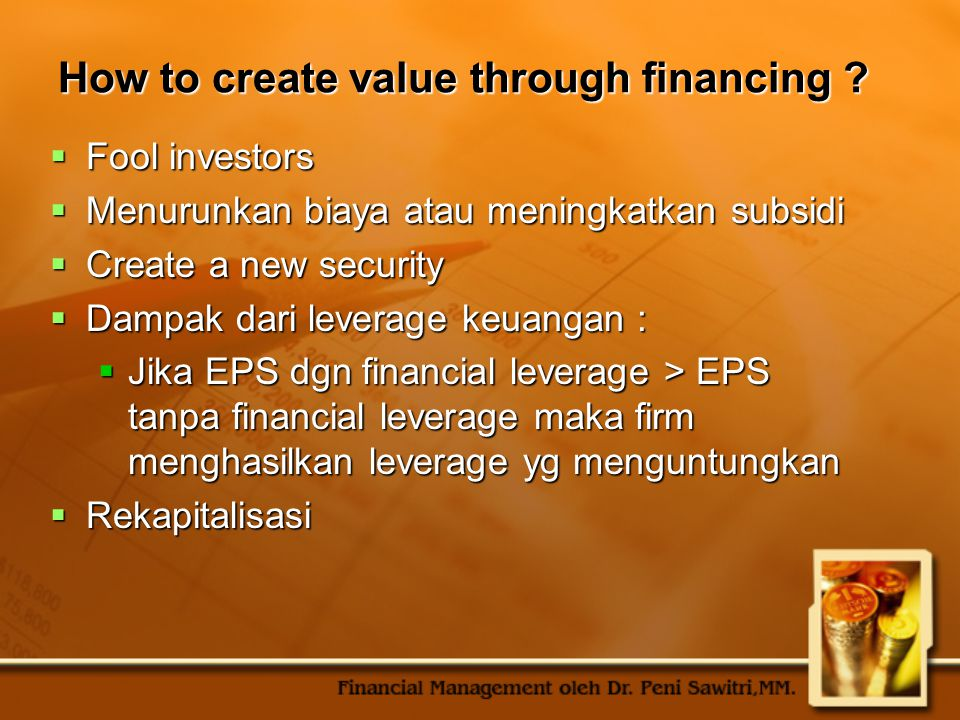 How to create value through financing ?  Fool investors  Menurunkan biaya atau meningkatkan subsidi  Create a new security  Dampak dari leverage k