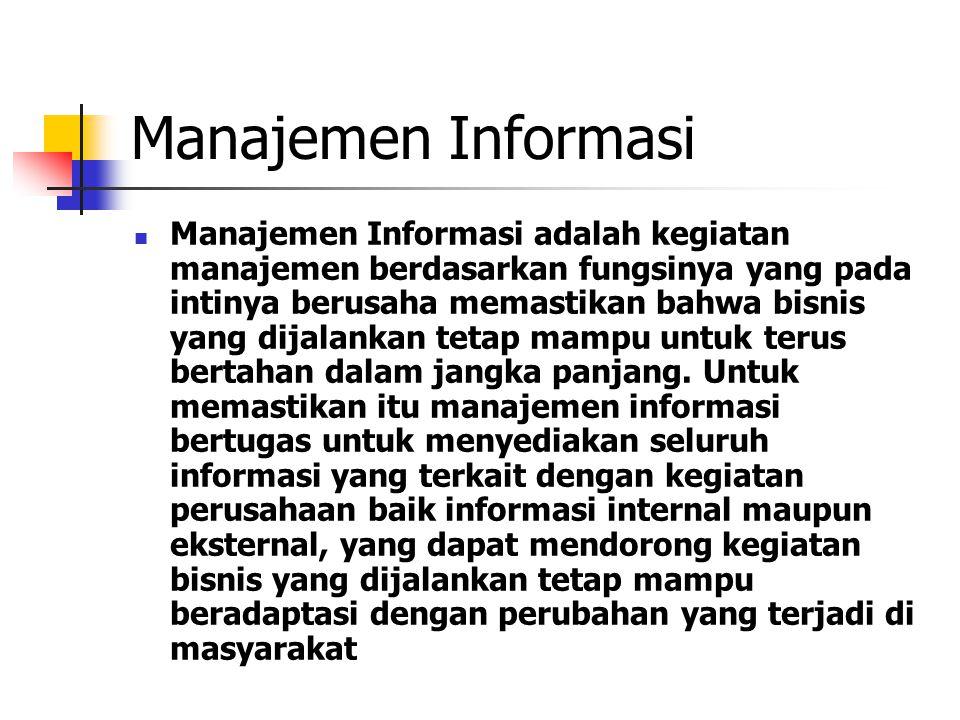 Manajemen Informasi Manajemen Informasi adalah kegiatan manajemen berdasarkan fungsinya yang pada intinya berusaha memastikan bahwa bisnis yang dijala