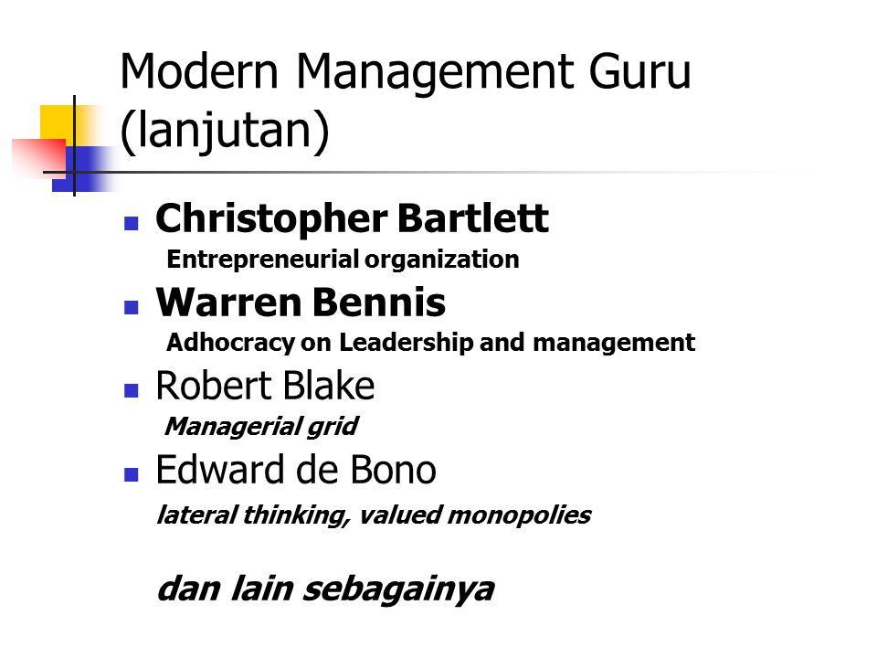 Modern Management Guru (lanjutan) Christopher Bartlett Entrepreneurial organization Warren Bennis Adhocracy on Leadership and management Robert Blake