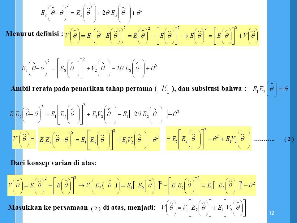 12 Menurut definisi : Ambil rerata pada penarikan tahap pertama ( ), dan subsitusi bahwa : Dari konsep varian di atas: Masukkan ke persamaan di atas,