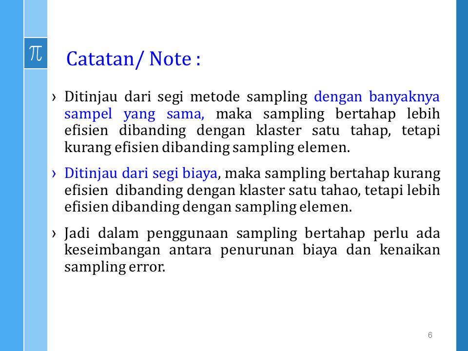 Catatan/ Note : ›Ditinjau dari segi metode sampling dengan banyaknya sampel yang sama, maka sampling bertahap lebih efisien dibanding dengan klaster s