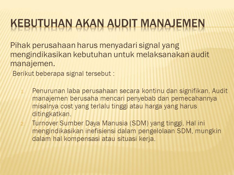 Pihak perusahaan harus menyadari signal yang mengindikasikan kebutuhan untuk melaksanakan audit manajemen. Berikut beberapa signal tersebut : 1. Penur