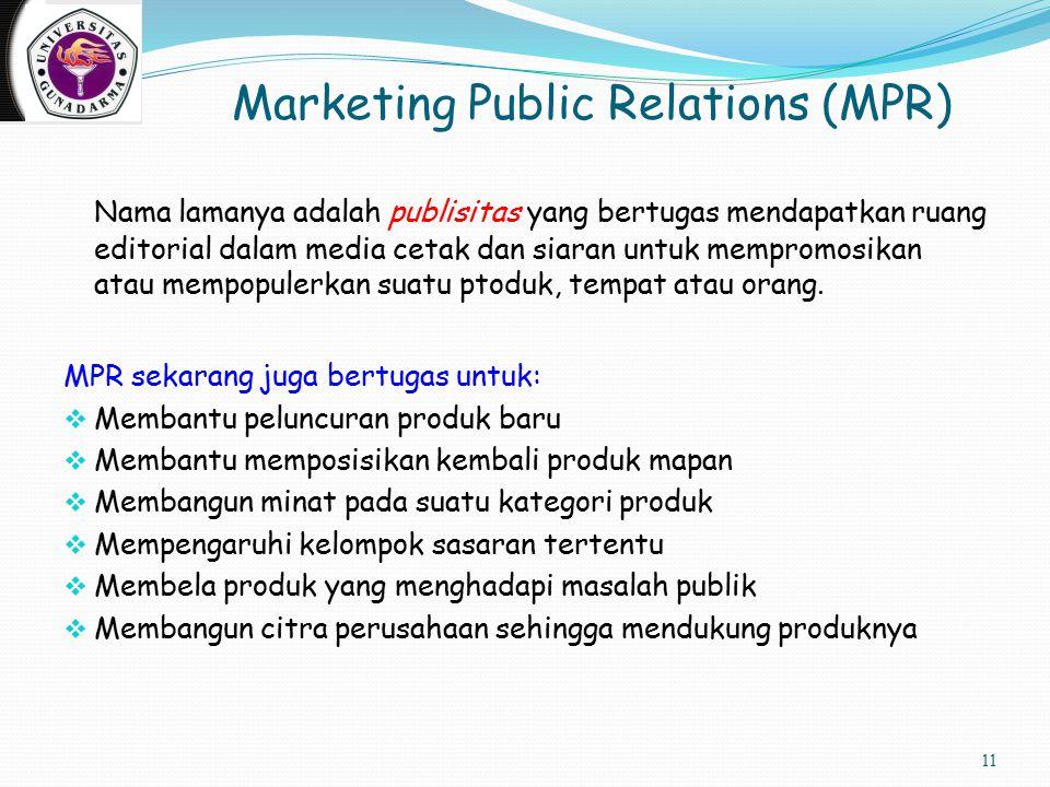 Marketing Public Relations (MPR) Nama lamanya adalah publisitas yang bertugas mendapatkan ruang editorial dalam media cetak dan siaran untuk mempromosikan atau mempopulerkan suatu ptoduk, tempat atau orang.
