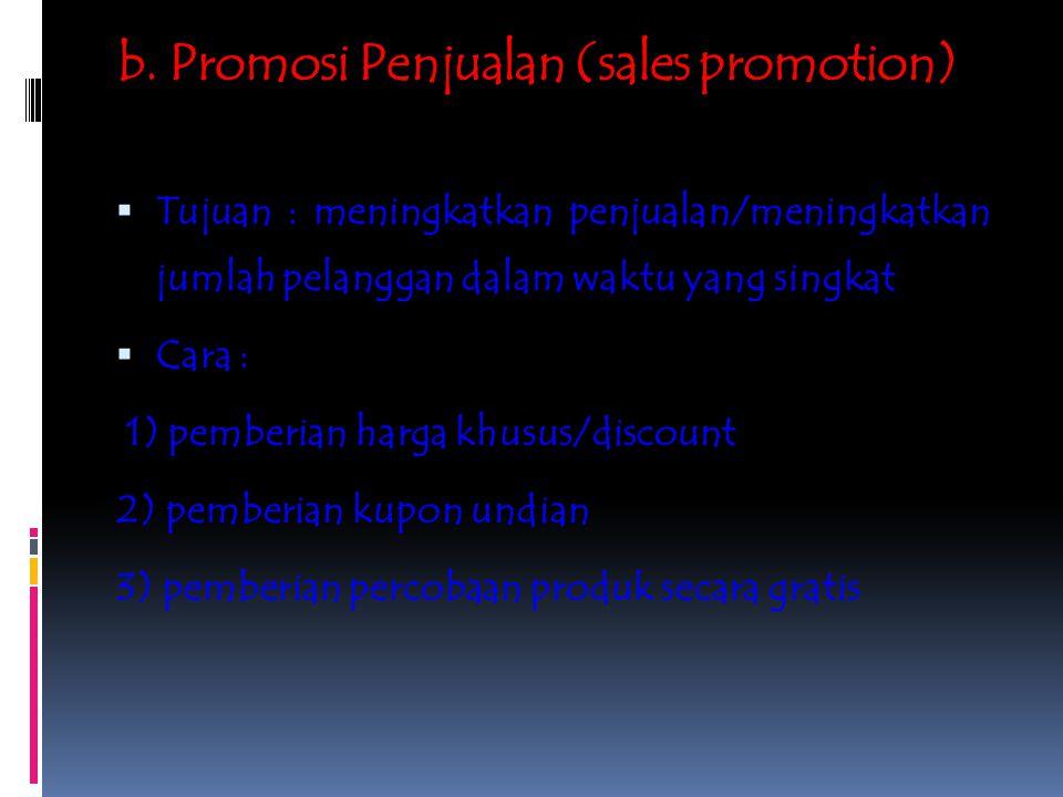 b. Promosi Penjualan (sales promotion)  Tujuan : meningkatkan penjualan/meningkatkan jumlah pelanggan dalam waktu yang singkat  Cara : 1) pemberian