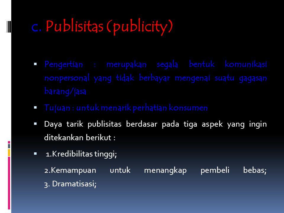 c. Publisitas (publicity)  Pengertian : merupakan segala bentuk komunikasi nonpersonal yang tidak berbayar mengenai suatu gagasan barang/jasa  Tujua