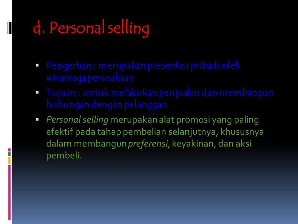 d. Personal selling  Pengertian : merupakan presentasi pribadi oleh wiraniaga perusahaan  Tujuan : untuk melakukan penjualan dan membangun hubungan