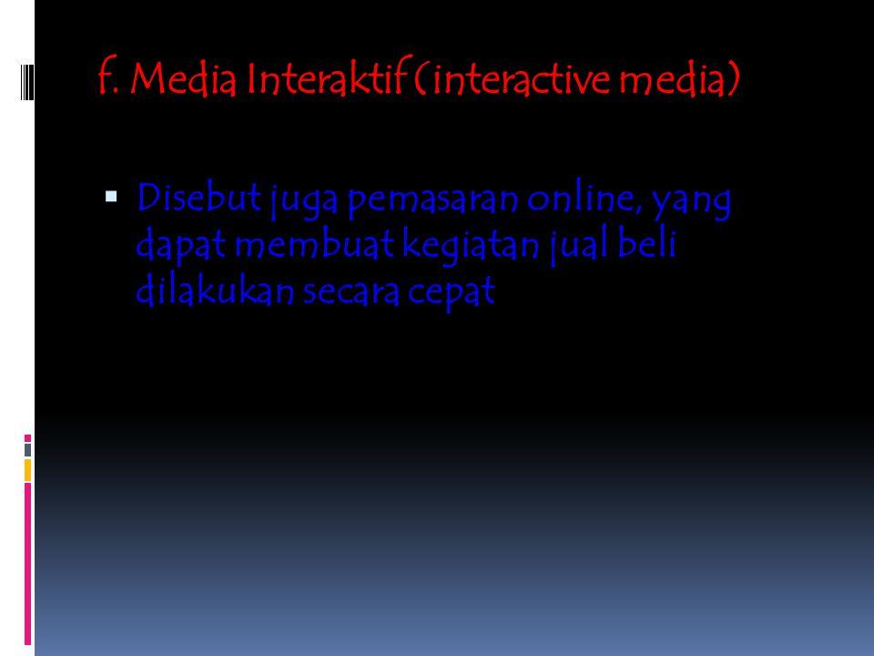 f. Media Interaktif (interactive media)  Disebut juga pemasaran online, yang dapat membuat kegiatan jual beli dilakukan secara cepat