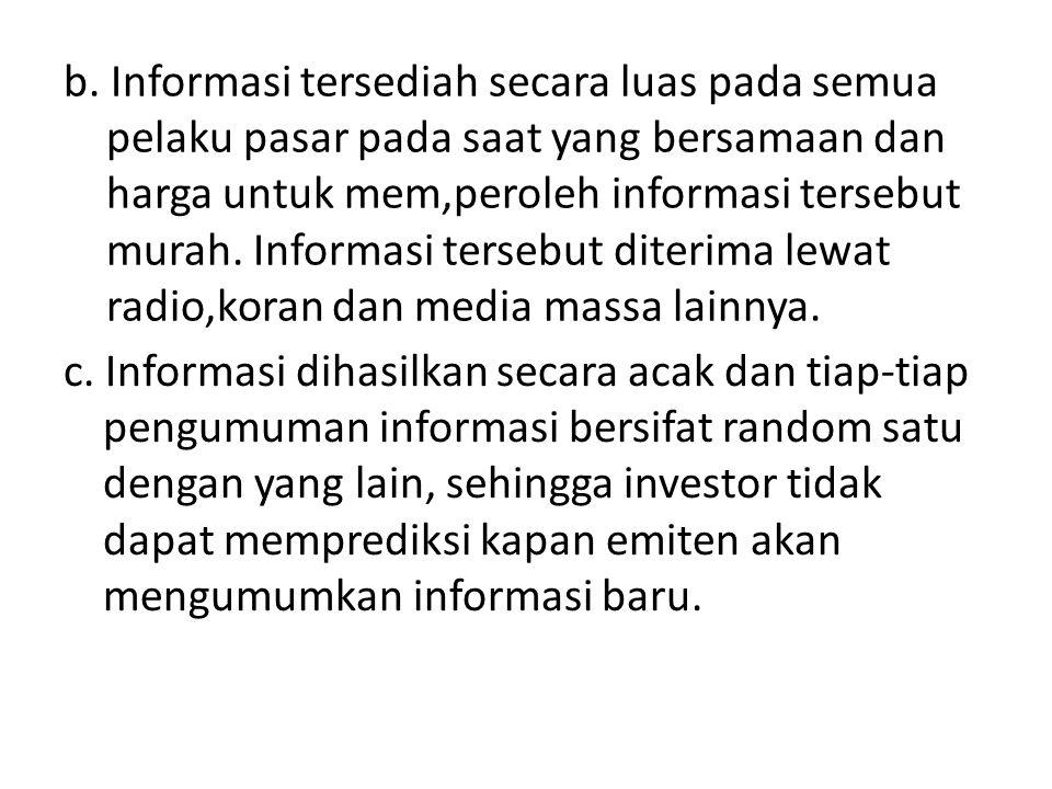 b. Informasi tersediah secara luas pada semua pelaku pasar pada saat yang bersamaan dan harga untuk mem,peroleh informasi tersebut murah. Informasi te