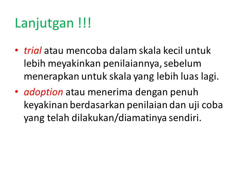 Lanjutgan !!! trial atau mencoba dalam skala kecil untuk lebih meyakinkan penilaiannya, sebelum menerapkan untuk skala yang lebih luas lagi. adoption