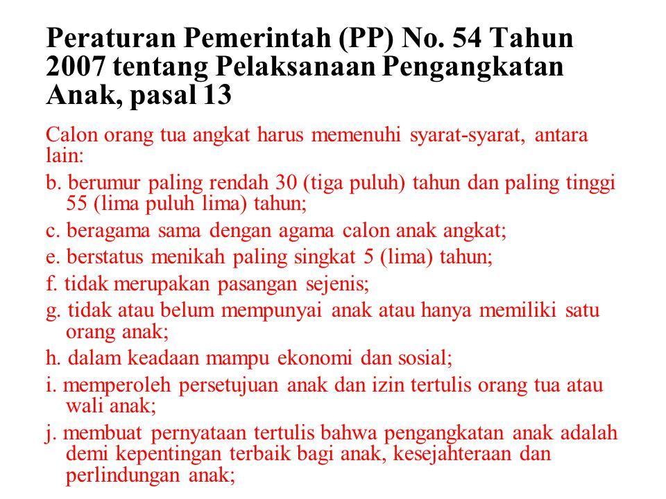 Peraturan Pemerintah (PP) No. 54 Tahun 2007 tentang Pelaksanaan Pengangkatan Anak, pasal 13 Calon orang tua angkat harus memenuhi syarat-syarat, antar