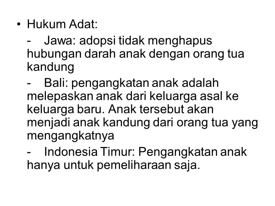 Hukum Adat: -Jawa: adopsi tidak menghapus hubungan darah anak dengan orang tua kandung -Bali: pengangkatan anak adalah melepaskan anak dari keluarga a