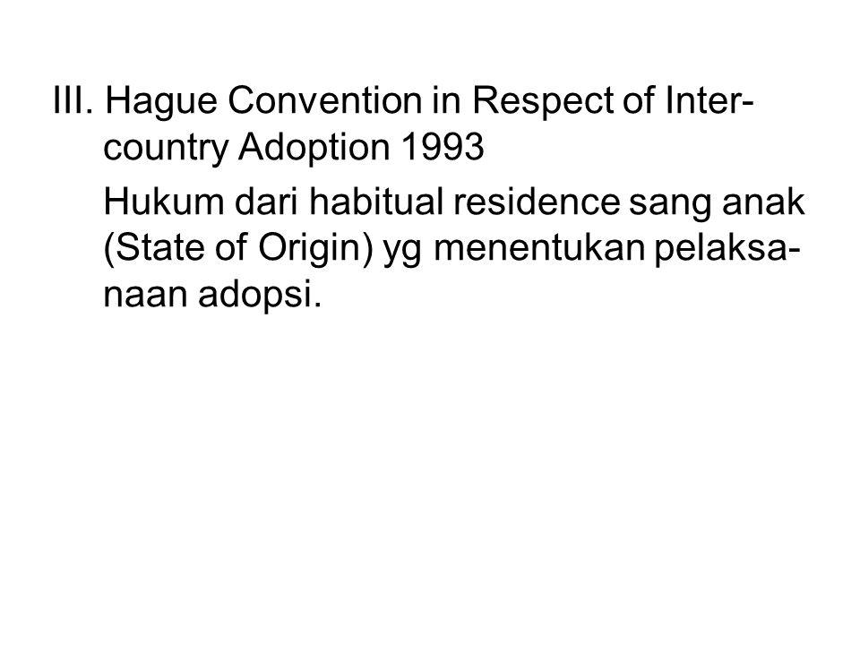 III. Hague Convention in Respect of Inter- country Adoption 1993 Hukum dari habitual residence sang anak (State of Origin) yg menentukan pelaksa- naan
