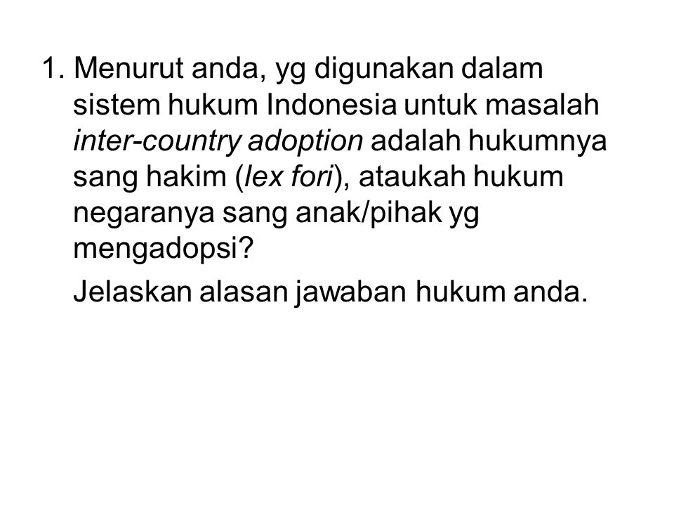 1. Menurut anda, yg digunakan dalam sistem hukum Indonesia untuk masalah inter-country adoption adalah hukumnya sang hakim (lex fori), ataukah hukum n