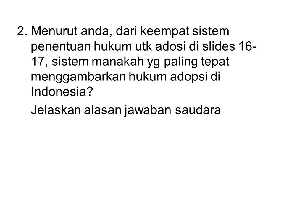 2. Menurut anda, dari keempat sistem penentuan hukum utk adosi di slides 16- 17, sistem manakah yg paling tepat menggambarkan hukum adopsi di Indonesi
