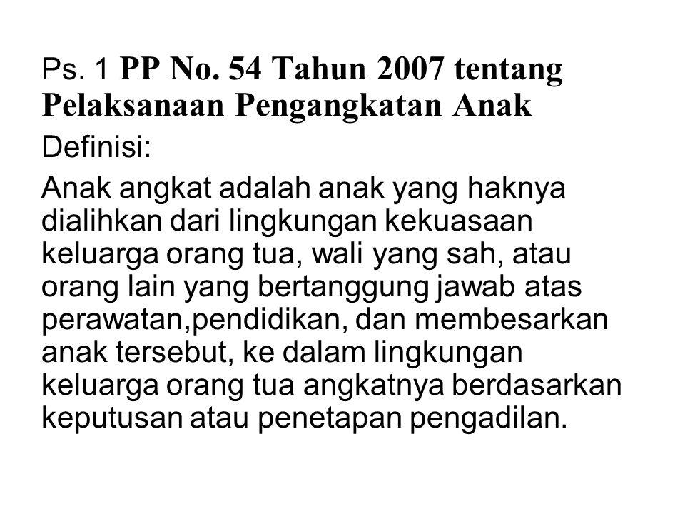 Ps. 1 PP No. 54 Tahun 2007 tentang Pelaksanaan Pengangkatan Anak Definisi: Anak angkat adalah anak yang haknya dialihkan dari lingkungan kekuasaan kel