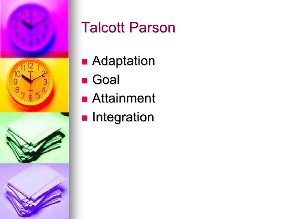 Talcott Parson Adaptation Adaptation Goal Goal Attainment Attainment Integration Integration