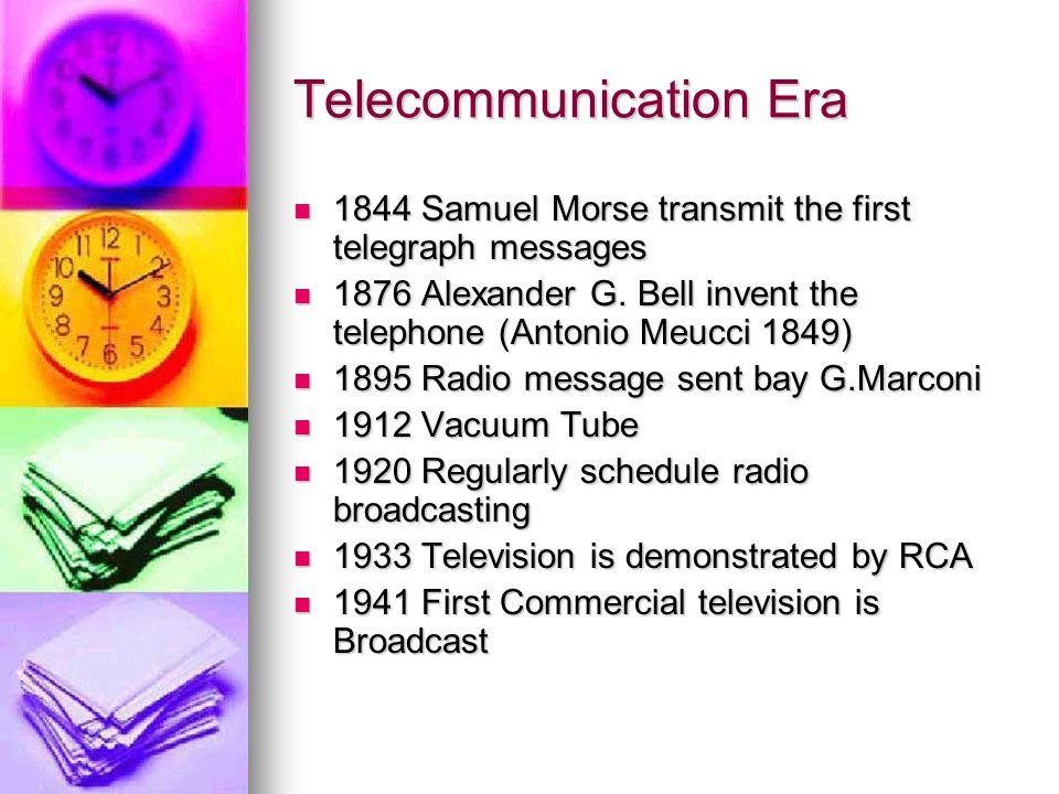 Telecommunication Era 1844 Samuel Morse transmit the first telegraph messages 1844 Samuel Morse transmit the first telegraph messages 1876 Alexander G