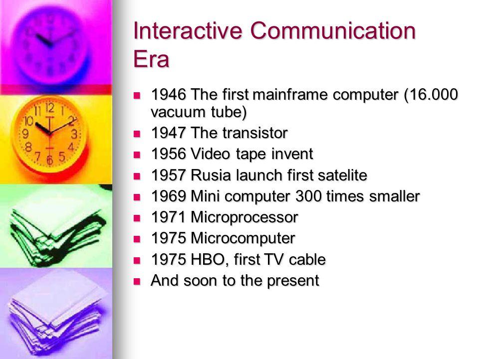 Interactive Communication Era 1946 The first mainframe computer (16.000 vacuum tube) 1946 The first mainframe computer (16.000 vacuum tube) 1947 The t