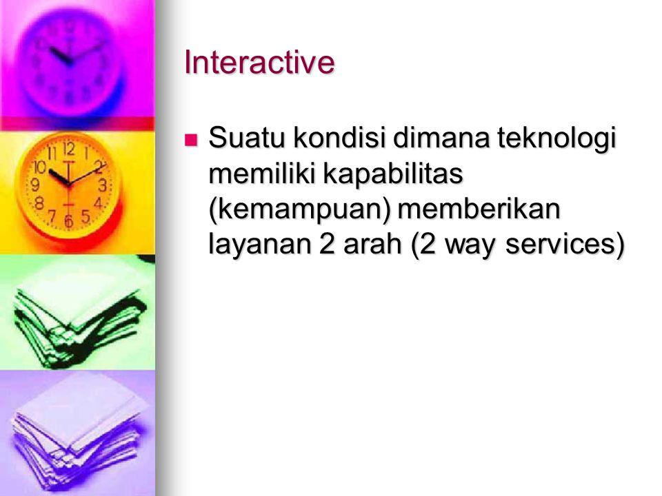 Interactive Suatu kondisi dimana teknologi memiliki kapabilitas (kemampuan) memberikan layanan 2 arah (2 way services) Suatu kondisi dimana teknologi