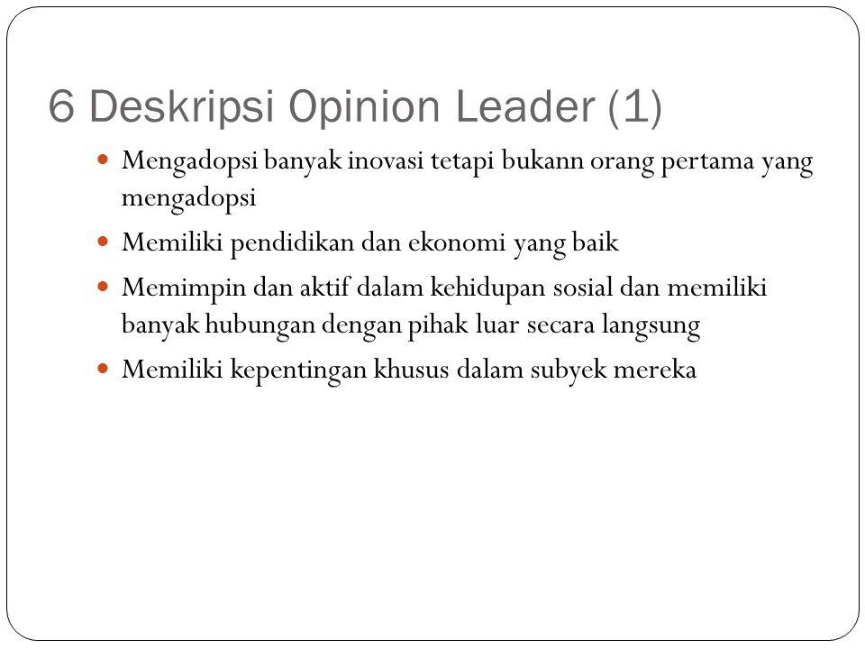 6 Deskripsi Opinion Leader (1) Mengadopsi banyak inovasi tetapi bukann orang pertama yang mengadopsi Memiliki pendidikan dan ekonomi yang baik Memimpi