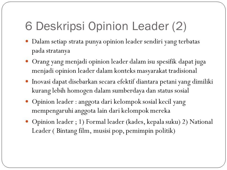 6 Deskripsi Opinion Leader (2) Dalam setiap strata punya opinion leader sendiri yang terbatas pada stratanya Orang yang menjadi opinion leader dalam i