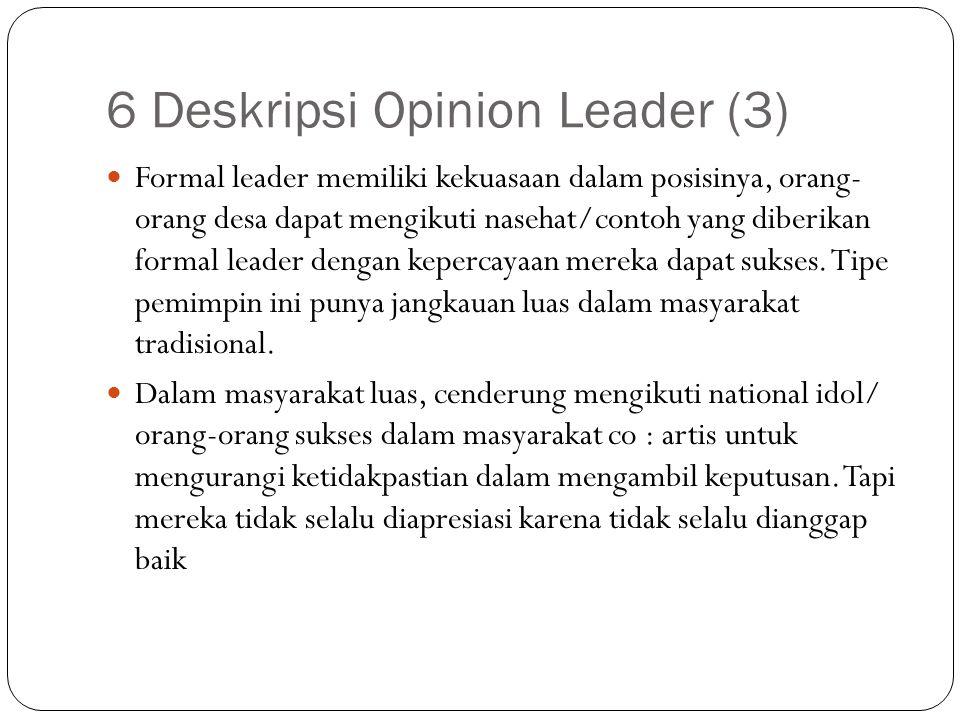 6 Deskripsi Opinion Leader (3) Formal leader memiliki kekuasaan dalam posisinya, orang- orang desa dapat mengikuti nasehat/contoh yang diberikan forma