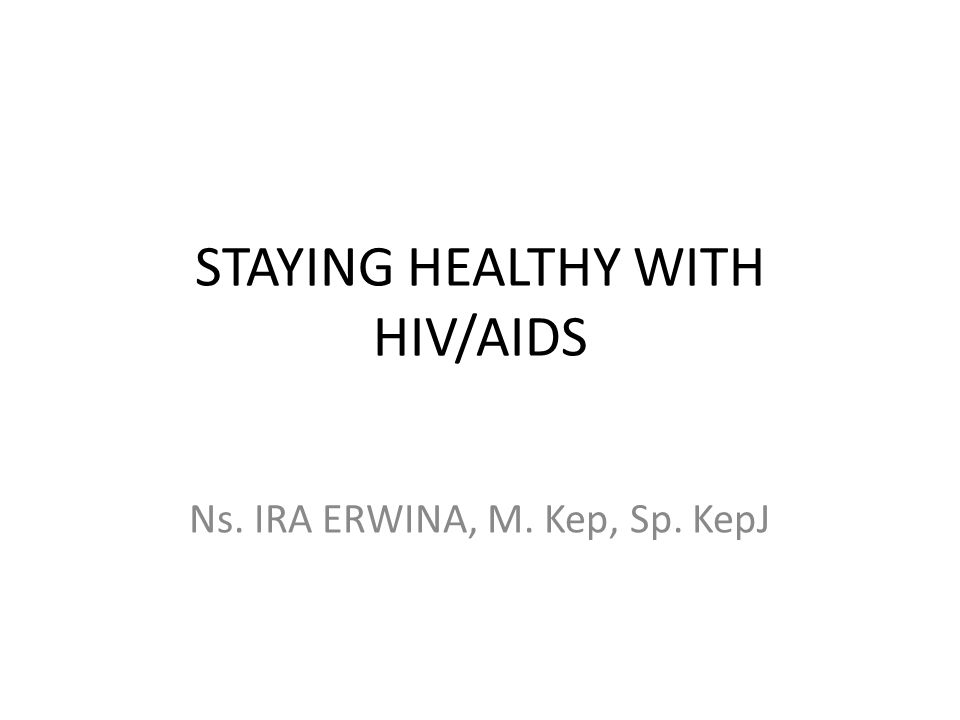 STAYING HEALTHY WITH HIV/AIDS Ns. IRA ERWINA, M. Kep, Sp. KepJ
