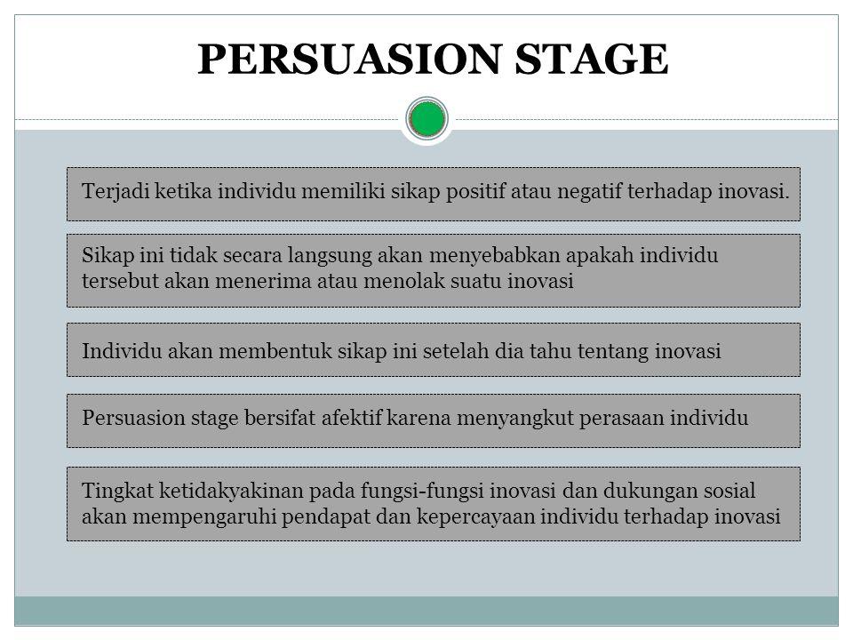 PERSUASION STAGE Terjadi ketika individu memiliki sikap positif atau negatif terhadap inovasi. Sikap ini tidak secara langsung akan menyebabkan apakah