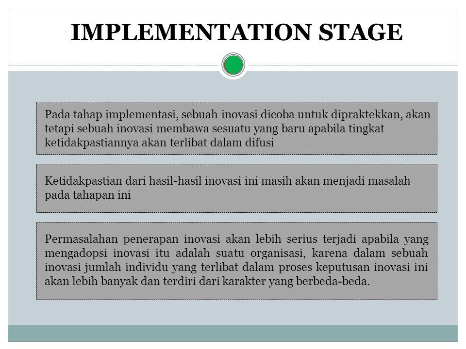 IMPLEMENTATION STAGE Pada tahap implementasi, sebuah inovasi dicoba untuk dipraktekkan, akan tetapi sebuah inovasi membawa sesuatu yang baru apabila tingkat ketidakpastiannya akan terlibat dalam difusi Ketidakpastian dari hasil-hasil inovasi ini masih akan menjadi masalah pada tahapan ini Permasalahan penerapan inovasi akan lebih serius terjadi apabila yang mengadopsi inovasi itu adalah suatu organisasi, karena dalam sebuah inovasi jumlah individu yang terlibat dalam proses keputusan inovasi ini akan lebih banyak dan terdiri dari karakter yang berbeda-beda.
